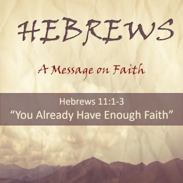 """Hebrews 11:1-3, """"You Already Have Enough Faith"""""""